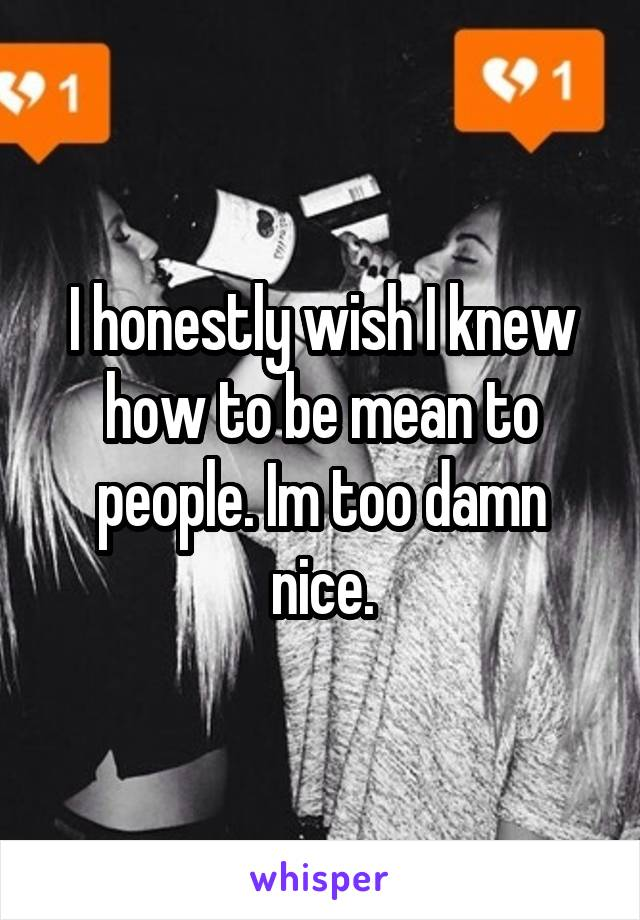I honestly wish I knew how to be mean to people. Im too damn nice.
