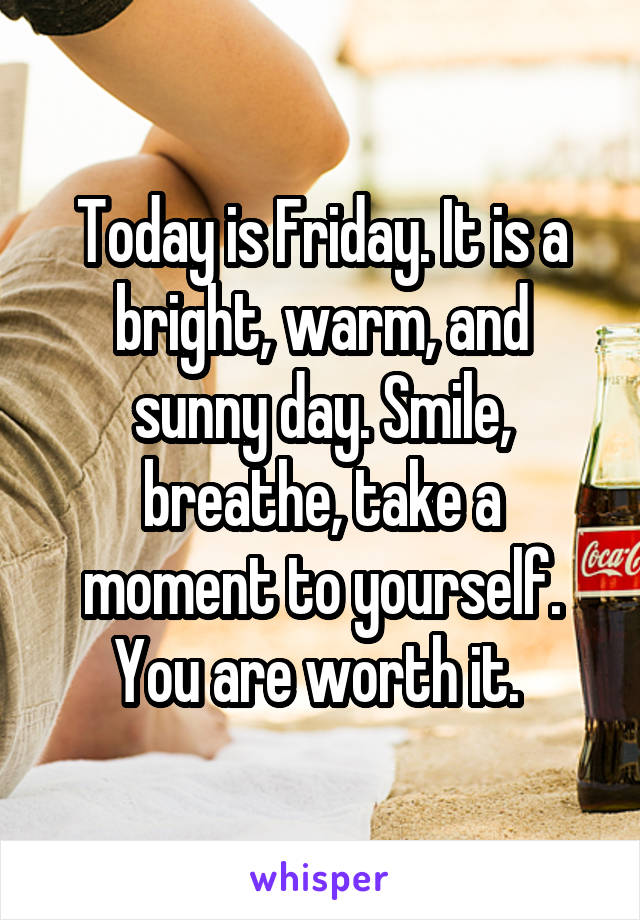 Today is Friday. It is a bright, warm, and sunny day. Smile, breathe, take a moment to yourself. You are worth it.