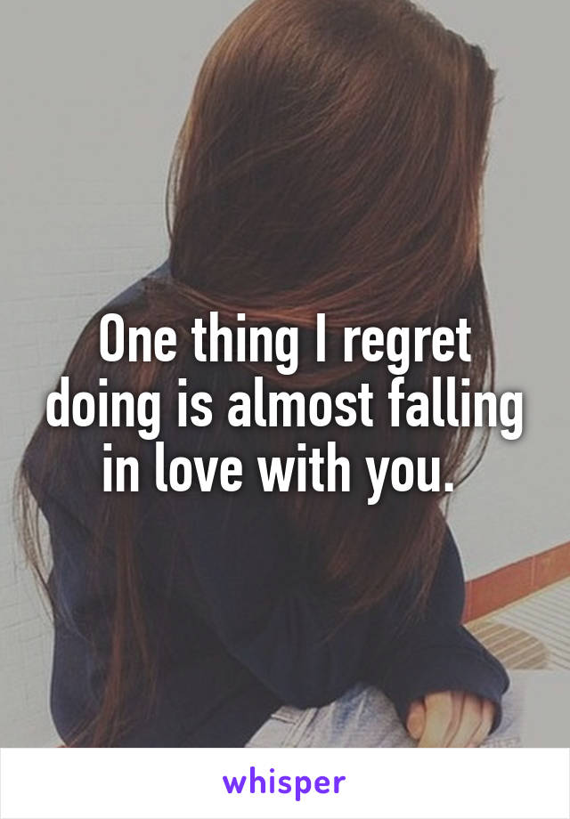 One thing I regret doing is almost falling in love with you.