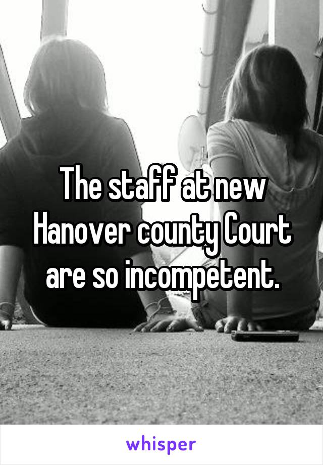 The staff at new Hanover county Court are so incompetent.