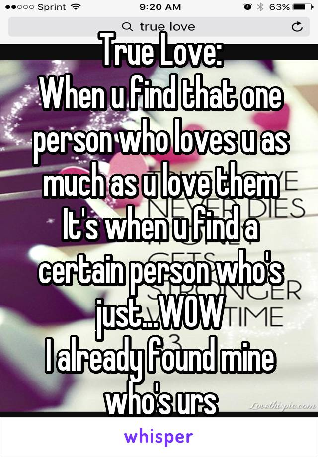 True Love: When u find that one person who loves u as much as u love them It's when u find a certain person who's just...WOW I already found mine who's urs