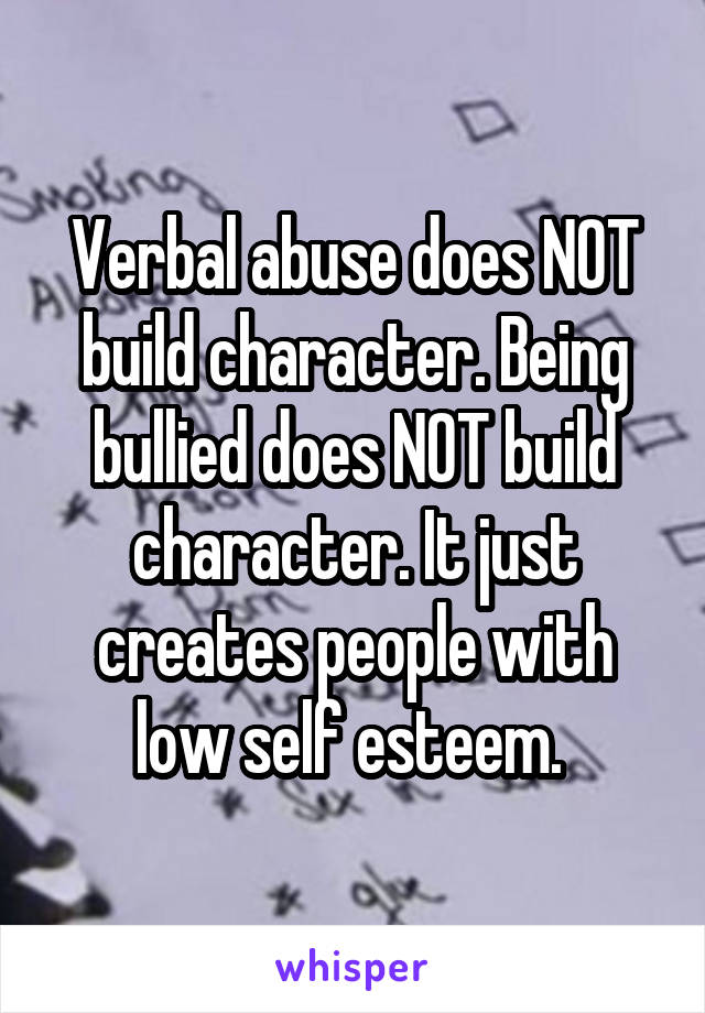 Verbal abuse does NOT build character. Being bullied does NOT build character. It just creates people with low self esteem.