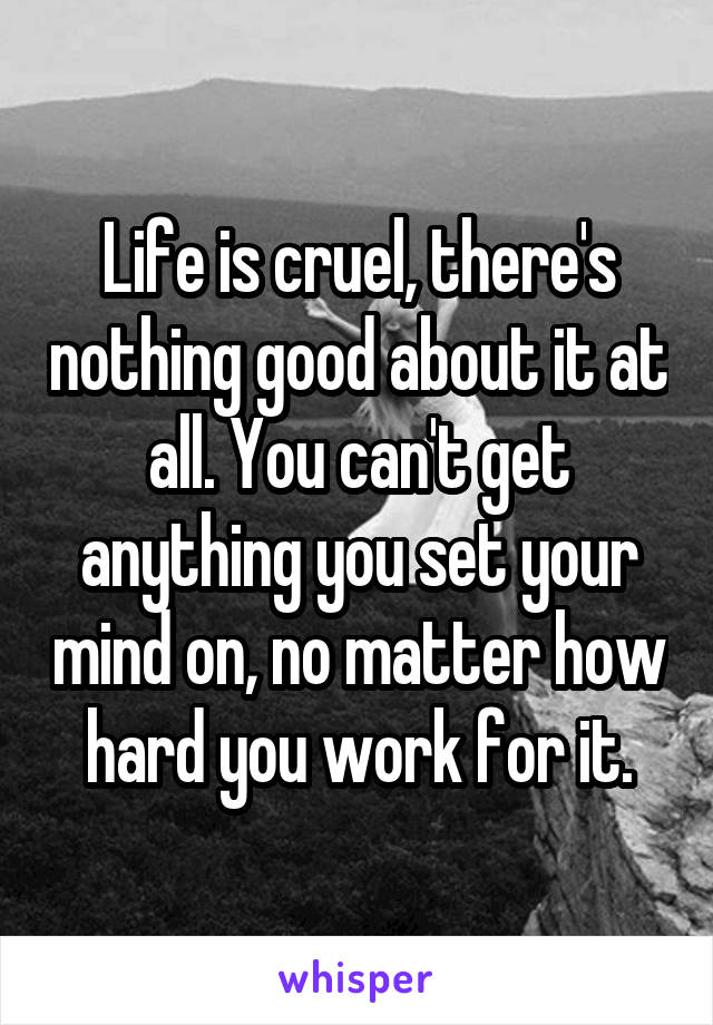 Life is cruel, there's nothing good about it at all. You can't get anything you set your mind on, no matter how hard you work for it.