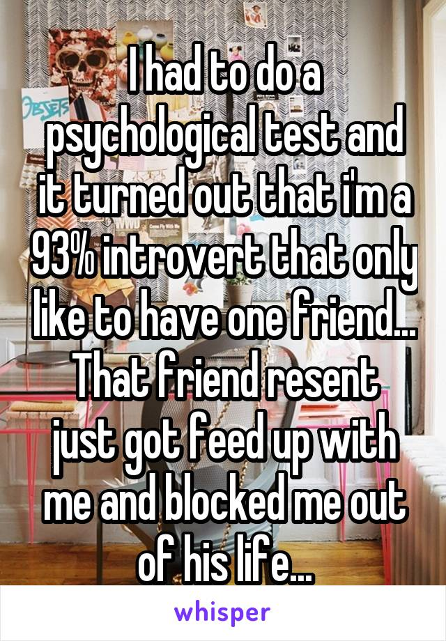 I had to do a psychological test and it turned out that i'm a 93% introvert that only like to have one friend... That friend resent just got feed up with me and blocked me out of his life...