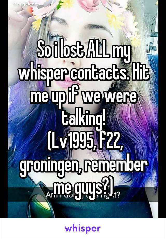 So i lost ALL my whisper contacts. Hit me up if we were talking!  (Lv1995, f22, groningen, remember me guys?)