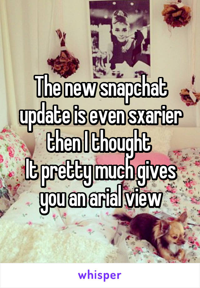 The new snapchat update is even sxarier then I thought  It pretty much gives you an arial view