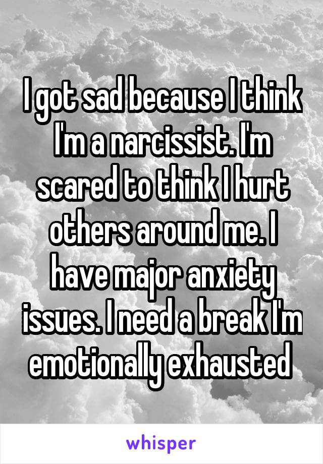 I got sad because I think I'm a narcissist. I'm scared to think I hurt others around me. I have major anxiety issues. I need a break I'm emotionally exhausted