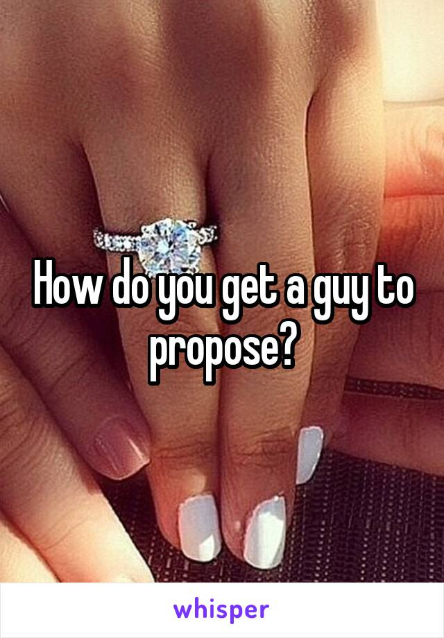 How do you get a guy to propose?