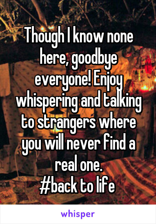 Though I know none here, goodbye everyone! Enjoy whispering and talking to strangers where you will never find a real one. #back to life