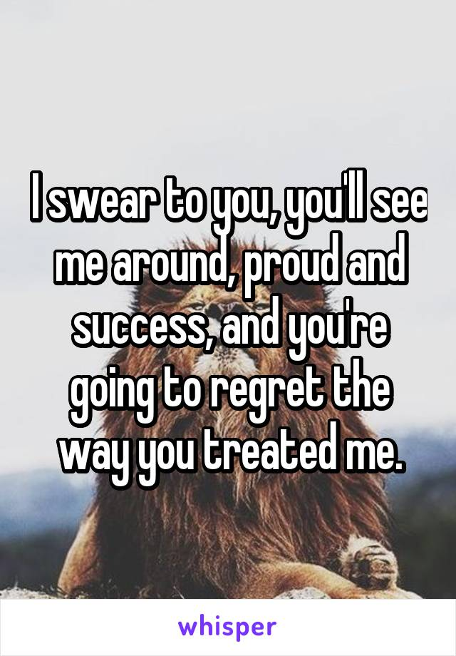 I swear to you, you'll see me around, proud and success, and you're going to regret the way you treated me.
