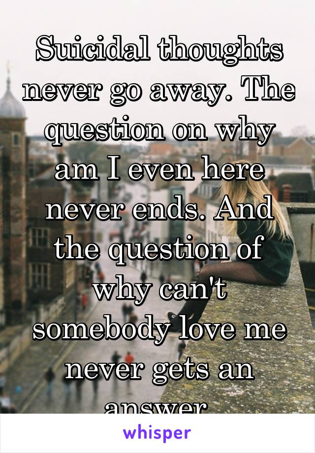 Suicidal thoughts never go away. The question on why am I even here never ends. And the question of why can't somebody love me never gets an answer.