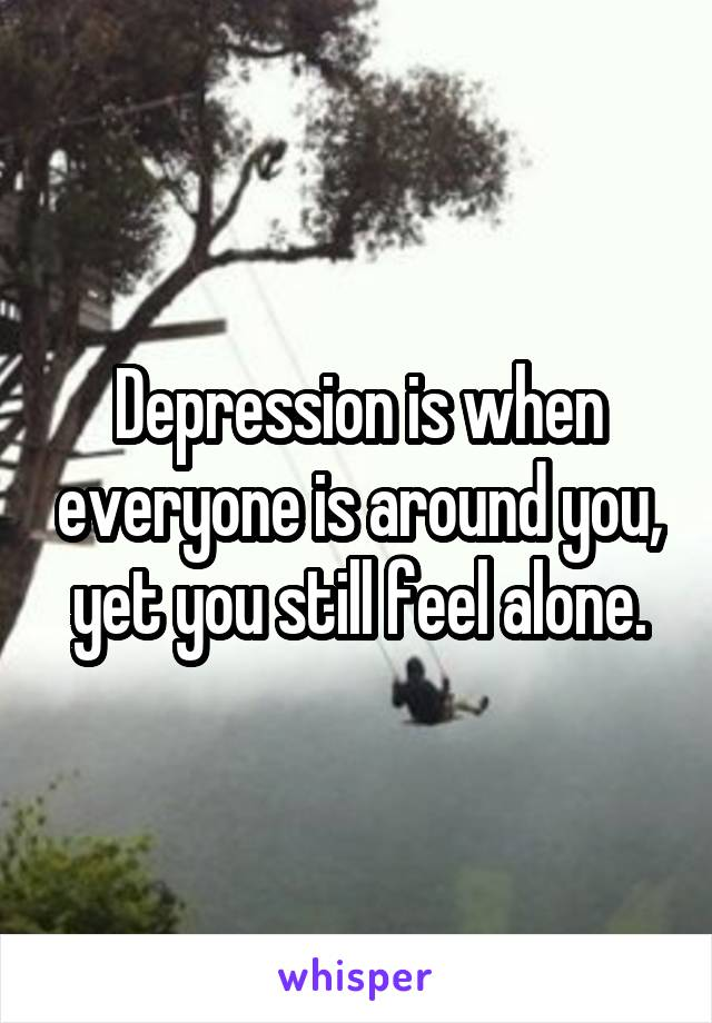 Depression is when everyone is around you, yet you still feel alone.