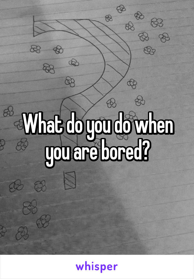 What do you do when you are bored?