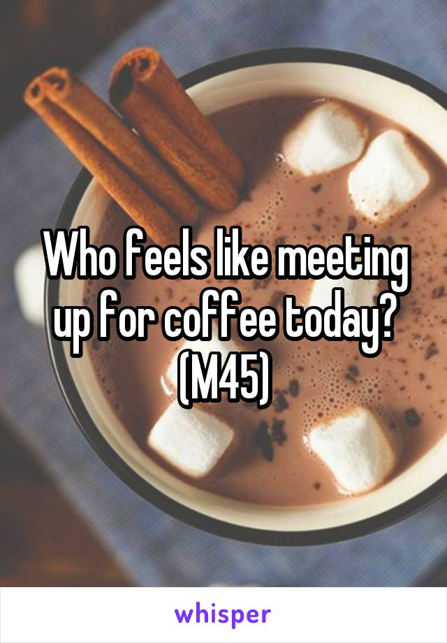 Who feels like meeting up for coffee today? (M45)