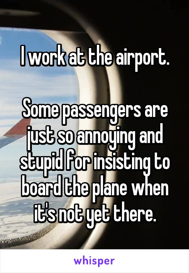 I work at the airport.  Some passengers are just so annoying and stupid for insisting to board the plane when it's not yet there.