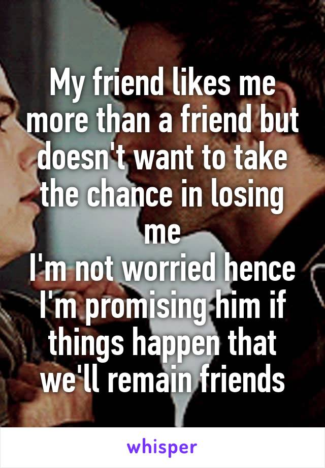 My friend likes me more than a friend but doesn't want to take the chance in losing me I'm not worried hence I'm promising him if things happen that we'll remain friends