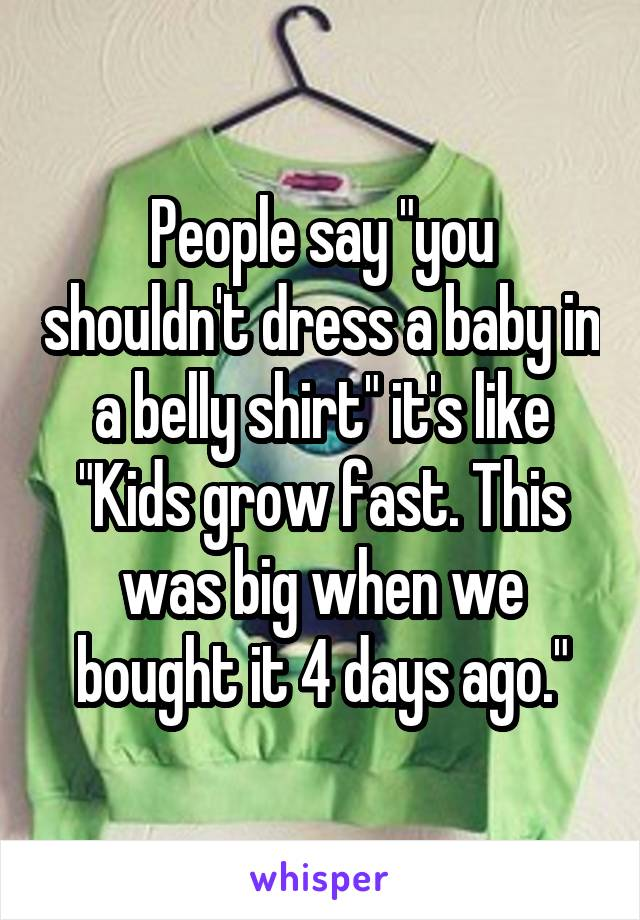 """People say """"you shouldn't dress a baby in a belly shirt"""" it's like """"Kids grow fast. This was big when we bought it 4 days ago."""""""