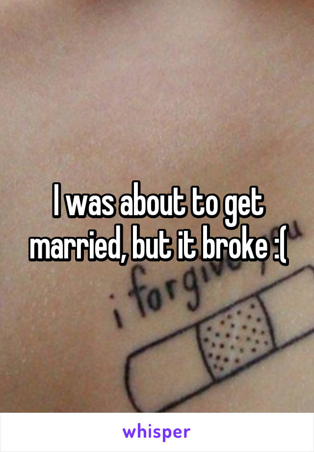 I was about to get married, but it broke :(