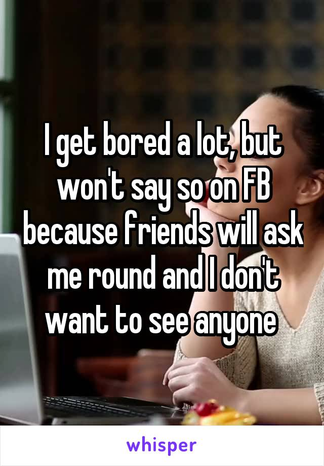 I get bored a lot, but won't say so on FB because friends will ask me round and I don't want to see anyone