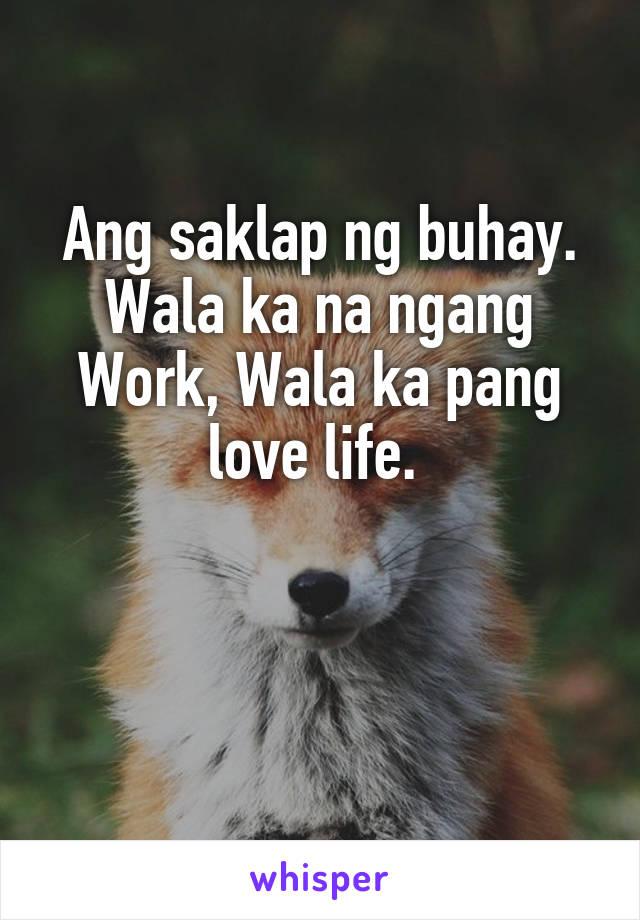 Ang saklap ng buhay. Wala ka na ngang Work, Wala ka pang love life.