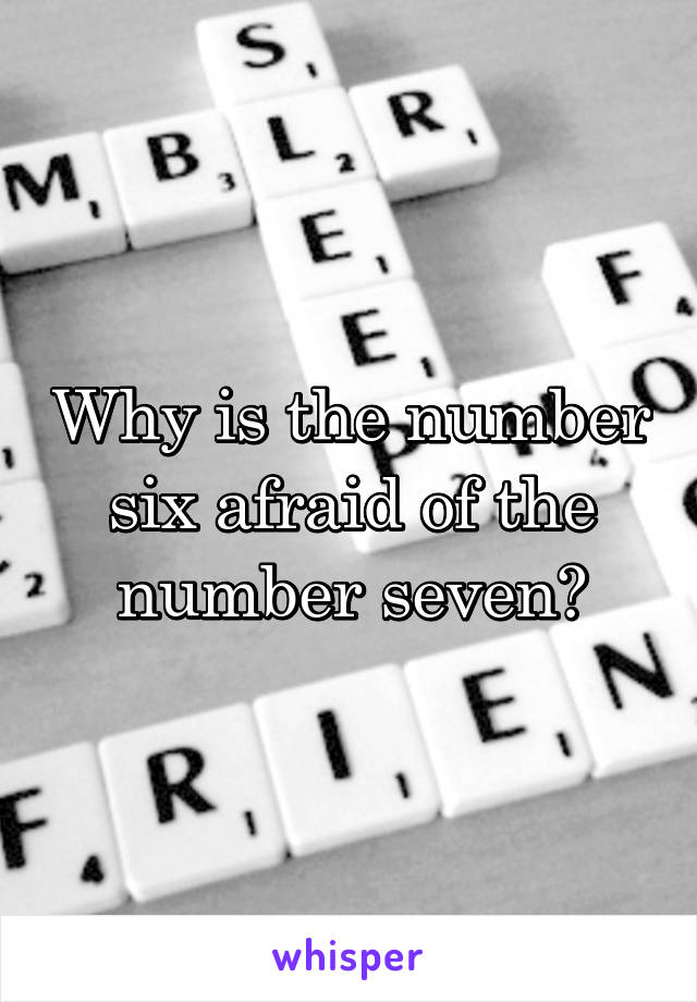 Why is the number six afraid of the number seven?