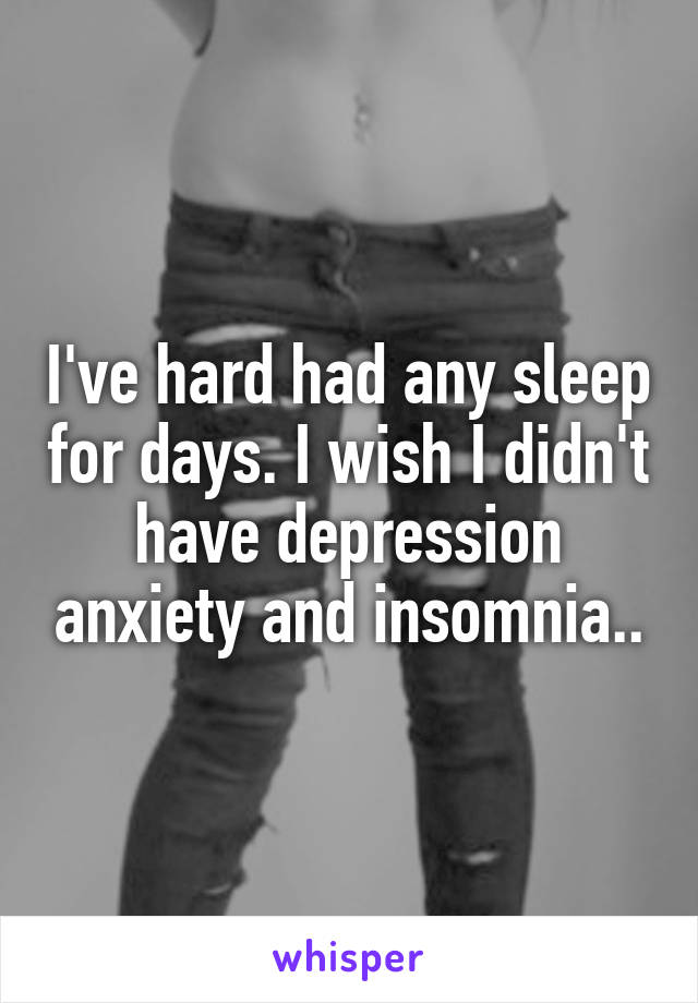 I've hard had any sleep for days. I wish I didn't have depression anxiety and insomnia..