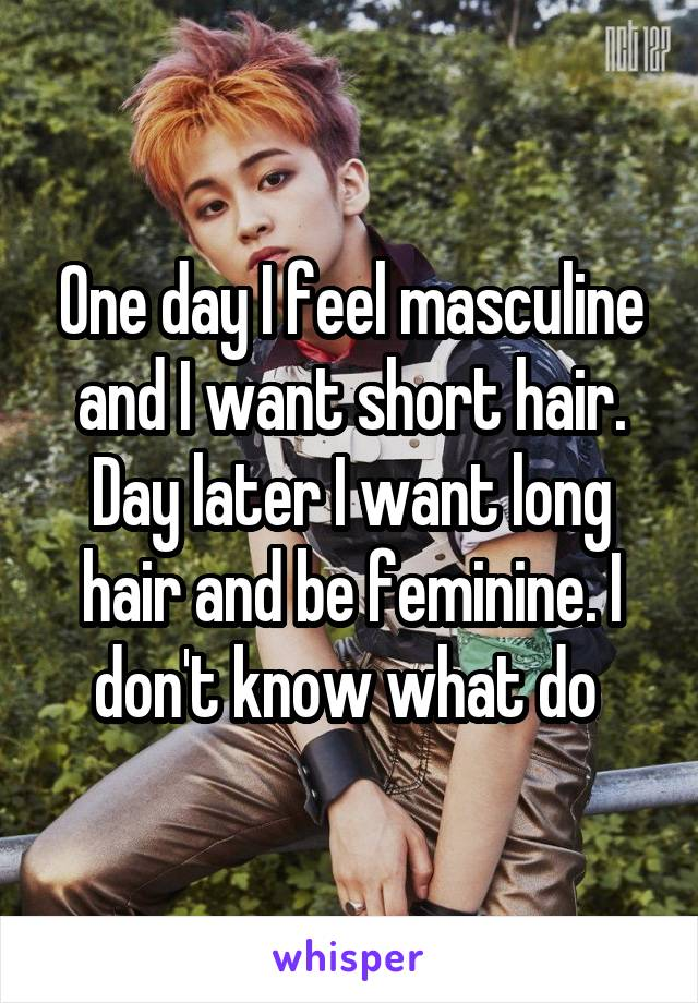 One day I feel masculine and I want short hair. Day later I want long hair and be feminine. I don't know what do