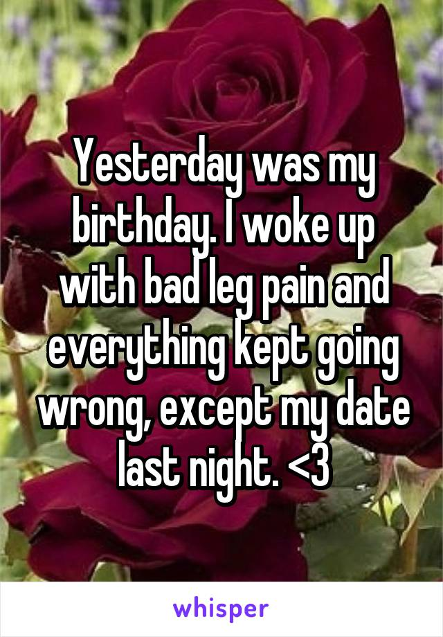 Yesterday was my birthday. I woke up with bad leg pain and everything kept going wrong, except my date last night. <3