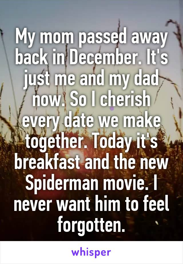 My mom passed away back in December. It's just me and my dad now. So I cherish every date we make together. Today it's breakfast and the new Spiderman movie. I never want him to feel forgotten.