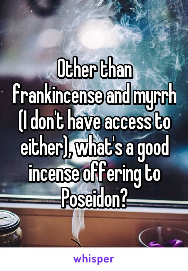 Other than frankincense and myrrh (I don't have access to either), what's a good incense offering to Poseidon?