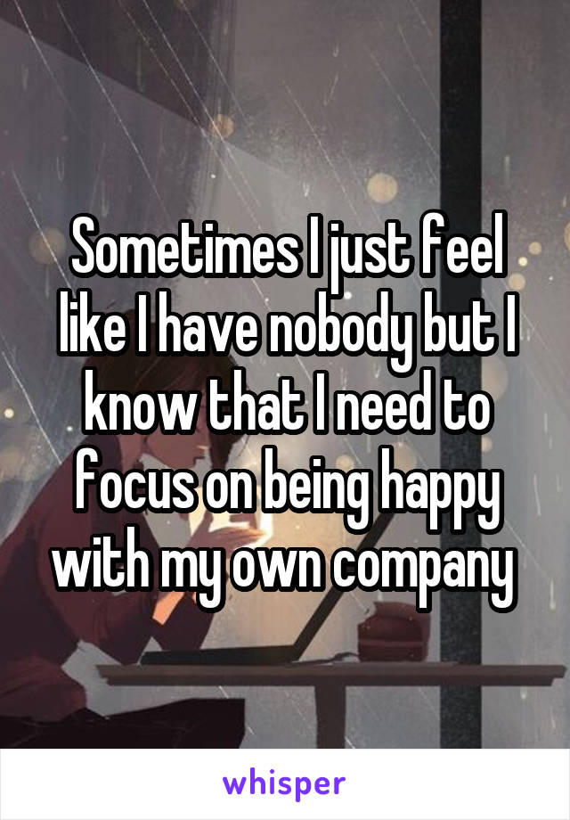Sometimes I just feel like I have nobody but I know that I need to focus on being happy with my own company