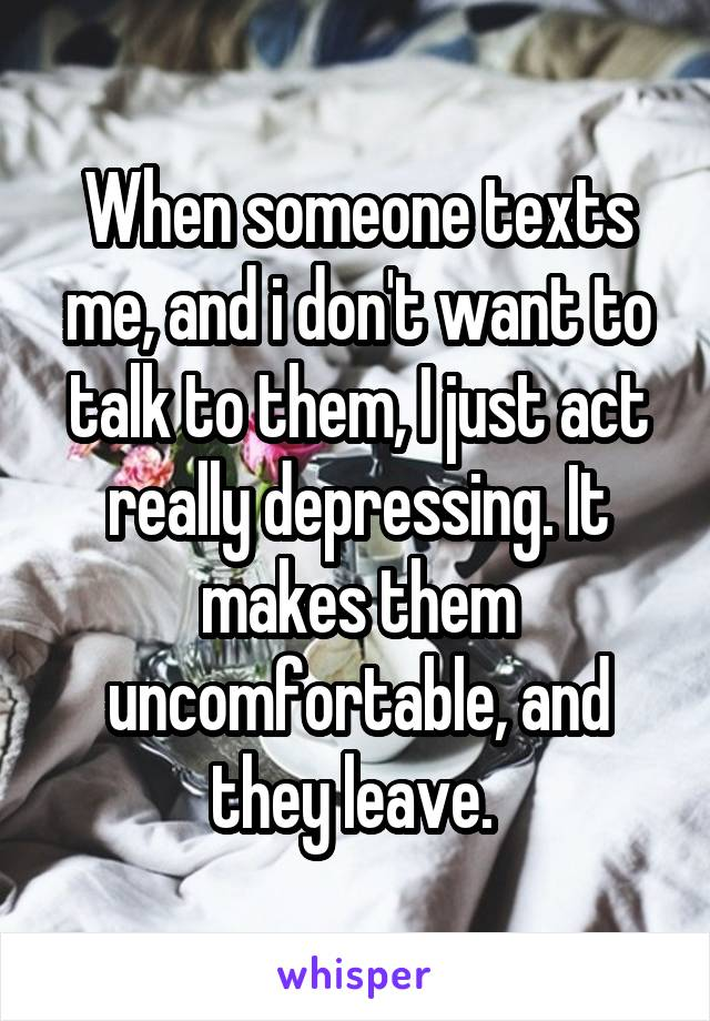 When someone texts me, and i don't want to talk to them, I just act really depressing. It makes them uncomfortable, and they leave.