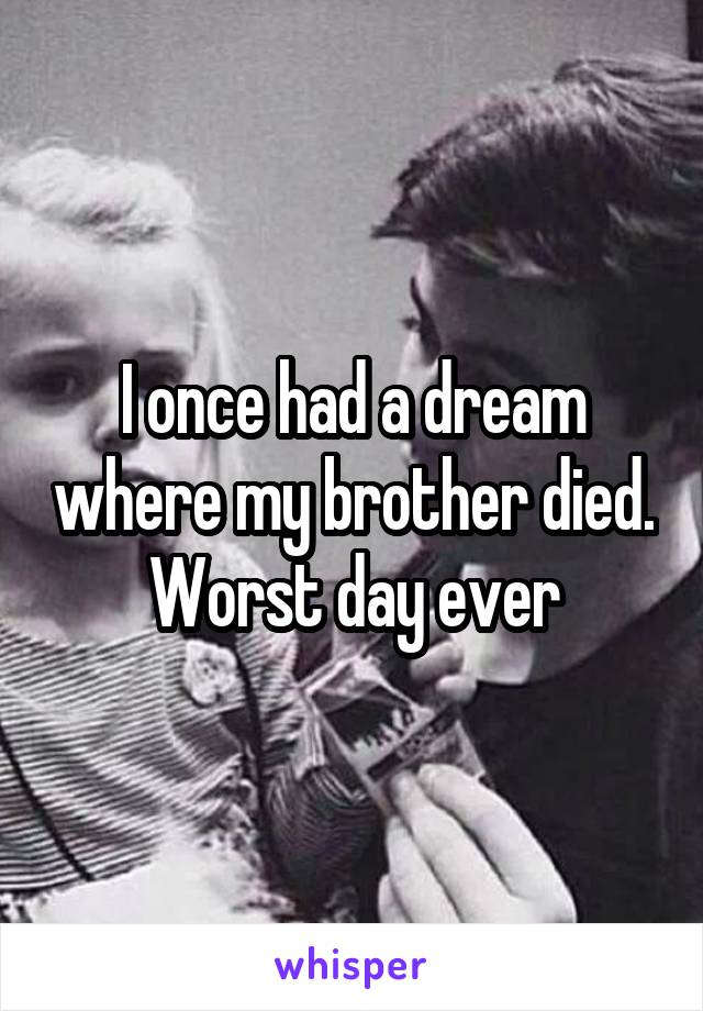 I once had a dream where my brother died. Worst day ever