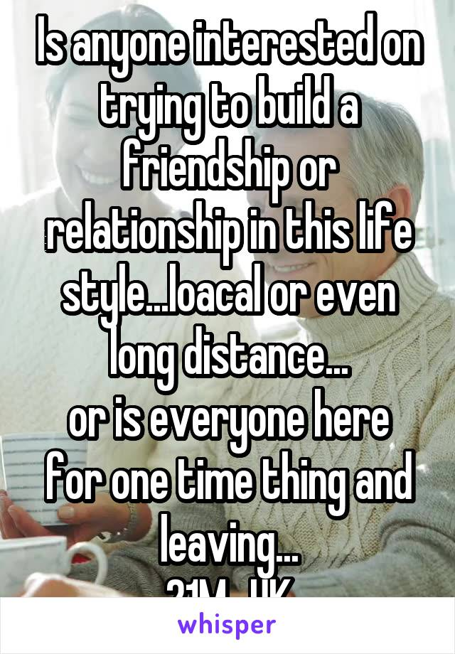 Is anyone interested on trying to build a friendship or relationship in this life style...loacal or even long distance... or is everyone here for one time thing and leaving... 21M...UK