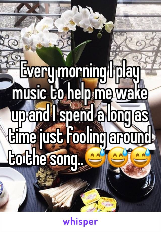 Every morning I play music to help me wake up and I spend a long as time just fooling around to the song..😅😅😅