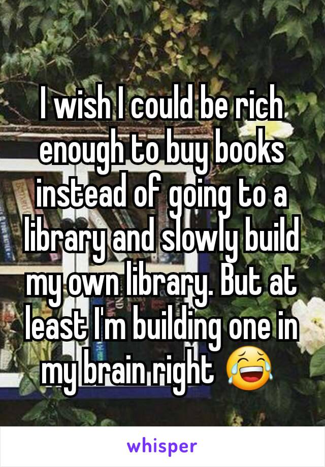 I wish I could be rich enough to buy books instead of going to a library and slowly build my own library. But at least I'm building one in my brain right 😂