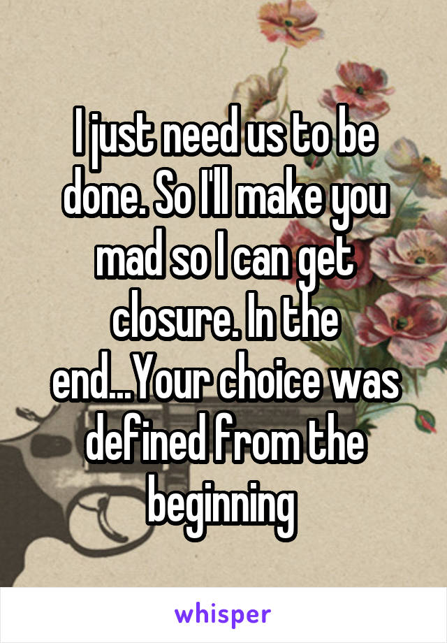 I just need us to be done. So I'll make you mad so I can get closure. In the end...Your choice was defined from the beginning