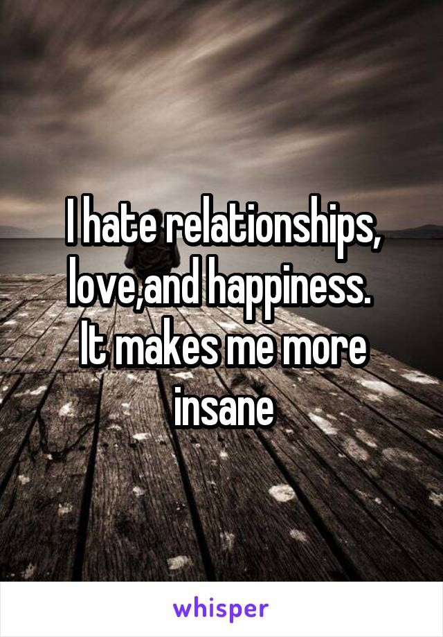 I hate relationships, love,and happiness.  It makes me more insane