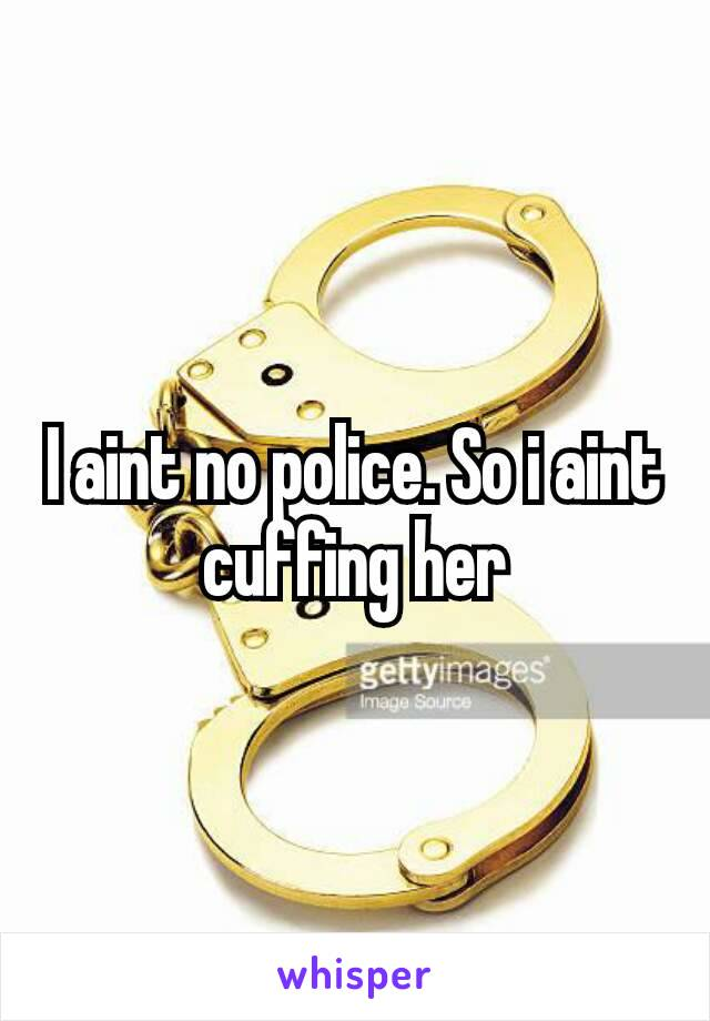 I aint no police. So i aint cuffing her