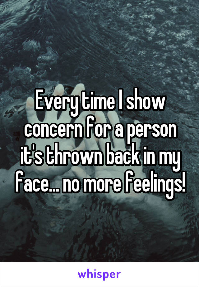 Every time I show concern for a person it's thrown back in my face... no more feelings!