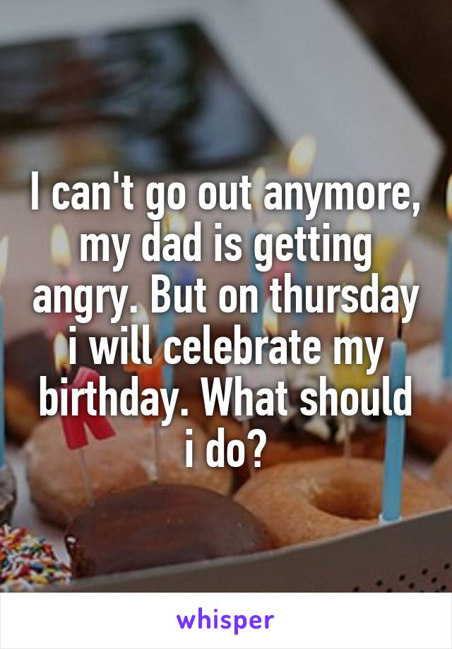 I can't go out anymore, my dad is getting angry. But on thursday i will celebrate my birthday. What should i do?