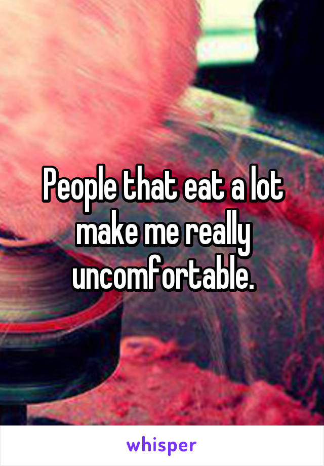 People that eat a lot make me really uncomfortable.