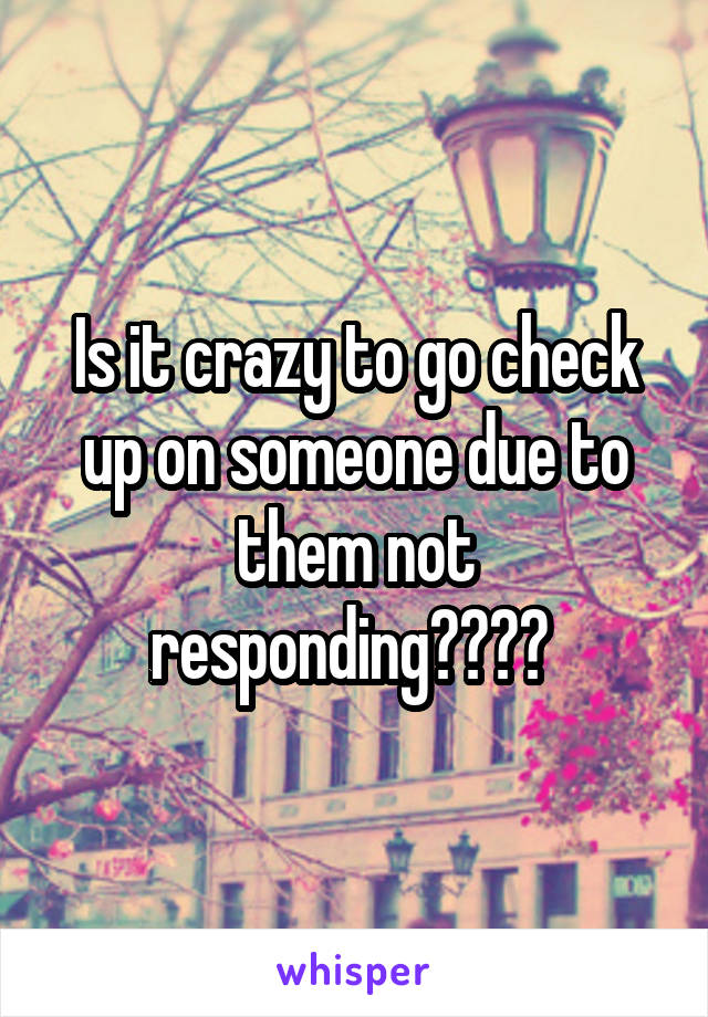 Is it crazy to go check up on someone due to them not responding????