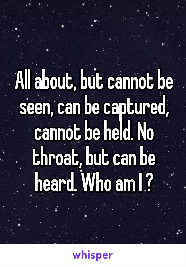 All about, but cannot be seen, can be captured, cannot be held. No throat, but can be heard. Who am I ?