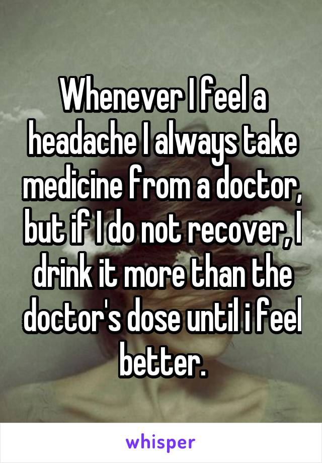 Whenever I feel a headache I always take medicine from a doctor, but if I do not recover, I drink it more than the doctor's dose until i feel better.