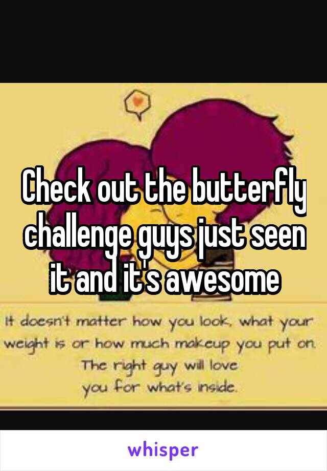 Check out the butterfly challenge guys just seen it and it's awesome