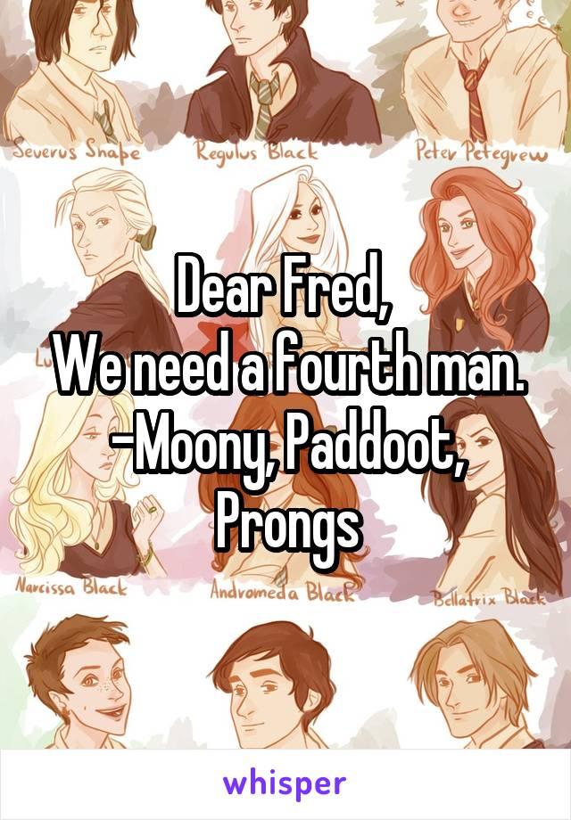 Dear Fred,  We need a fourth man. -Moony, Paddoot, Prongs