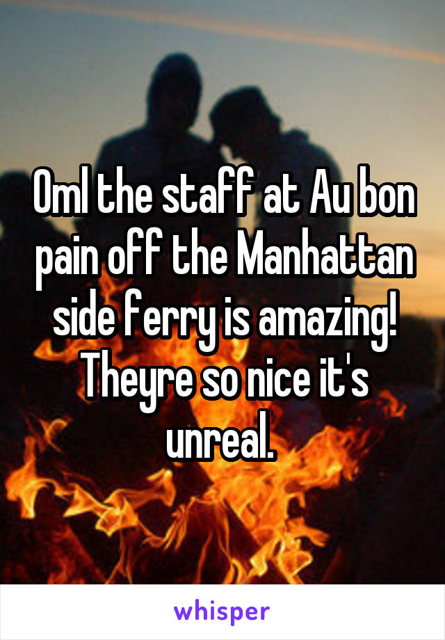 Oml the staff at Au bon pain off the Manhattan side ferry is amazing! Theyre so nice it's unreal.