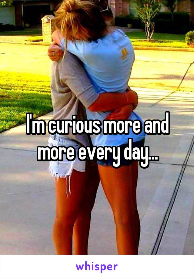 I'm curious more and more every day...