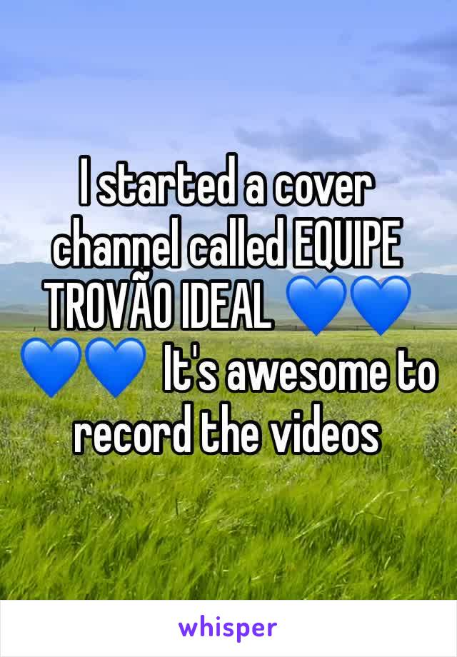I started a cover channel called EQUIPE TROVÃO IDEAL 💙💙💙💙  It's awesome to record the videos